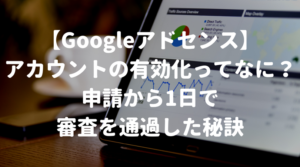 【Googleアドセンス】アカウントの有効化ってなに?申請から1日で審査を通過した秘訣