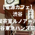 【電源カフェ】渋谷・喫茶室ルノアール 渋谷東急ハンズ前店