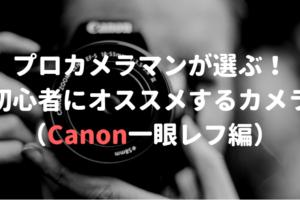 【2018年版】カメラマンが選ぶ!初心者にオススメするカメラ(Canon一眼レフ編)