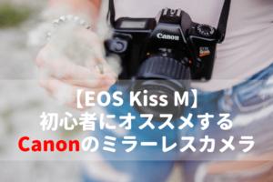 【EOS Kiss M編】初心者にオススメするCanonのミラーレスカメラ