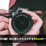 【D5600編】 初心者にオススメする Nikonの一眼レフカメラ