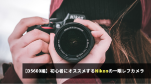 【D5600編】初心者にオススメするNikonの一眼レフカメラ