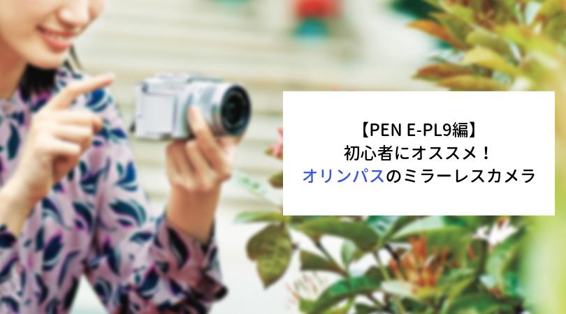 【PEN E-PL9編】初心者にオススメするオリンパスのミラーレスカメラ