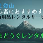 富士登山初心者はやまどうぐレンタル屋で必要な装備をまるごとレンタル!時間も費用も節約する準備の仕方を紹介