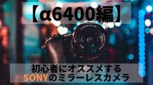【α6400編】初心者にオススメするSONY(ソニー)のミラーレスカメラ