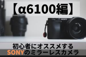 【α6100編】初心者にオススメするSONY(ソニー)のミラーレスカメラ