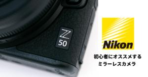 【Z 50編】初心者にオススメするNikon(ニコン)のミラーレスカメラ