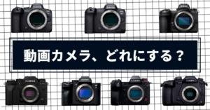 動画撮影におすすめのミラーレス一眼カメラはどれだ?【7機種を徹底比較】